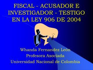 FISCAL - ACUSADOR E INVESTIGADOR - TESTIGO EN LA LEY 906 DE 2004