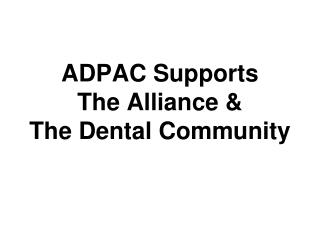 ADPAC Supports  The Alliance &  The Dental Community