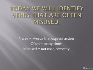 Today we will identify verbs that are often misused.