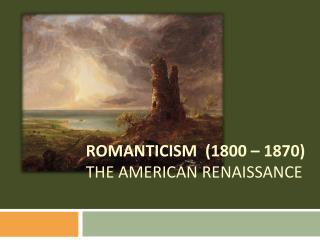 ROMANTICISM  (1800 – 1870) The American Renaissance