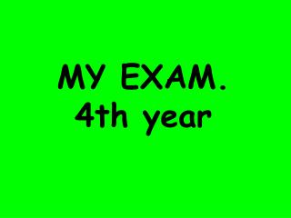 MY EXAM. 4th year