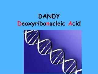 DANDY D eoxyribo n ucleic  A cid