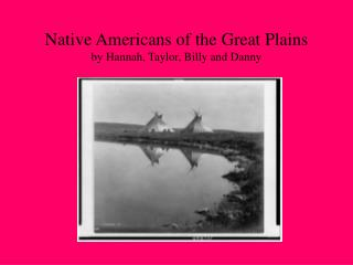 Native Americans of the Great Plains by Hannah, Taylor, Billy and Danny