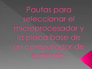 Pautas para seleccionar el microprocesador y la placa base de un computador de escritorio.