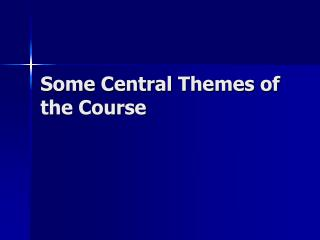 Some Central Themes of the Course