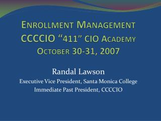 "Enrollment Management CCCCIO "" 411"" CIO Academy October 30-31, 2007"