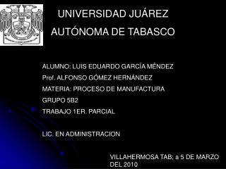 ALUMNO: LUIS EDUARDO GARCÍA MÉNDEZ Prof. ALFONSO GÓMEZ HERNÁNDEZ MATERIA: PROCESO DE MANUFACTURA