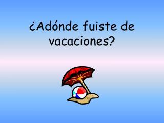 ¿Adónde fuiste de vacaciones?