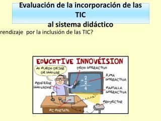 Evaluación de la incorporación de las TIC  al sistema didáctico