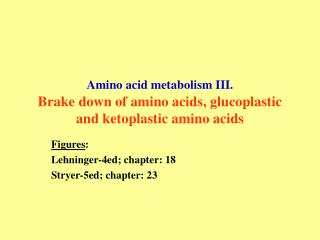 Amino acid metabolism III. Brake down of amino acids, glucoplastic and ketoplastic amino acids