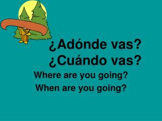 ¿Adónde vas? ¿Cuándo vas?