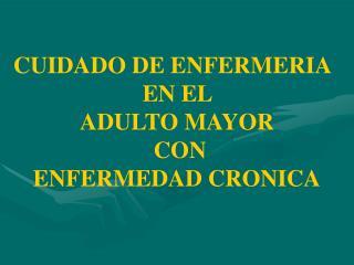 CUIDADO DE ENFERMERIA  EN EL  ADULTO MAYOR  CON  ENFERMEDAD CRONICA