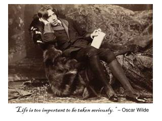 """Life is too important to be taken seriously.""  – Oscar Wilde"