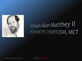 William Alan Matthey II MCSE/MCITP, CISSP/CISM, MCT