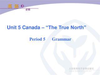 "Unit 5 Canada – ""The True North"" Period 5   Grammar"