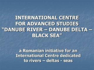 "INTERNATIONAL CENTRE  FOR ADVANCED STUDIES  ""DANUBE  River  – DANUBE DELTA – BLACK SEA"""