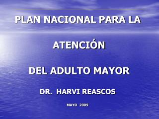 PLAN NACIONAL PARA LA  ATENCIÓN  DEL ADULTO MAYOR DR.  HARVI REASCOS MAYO  2009