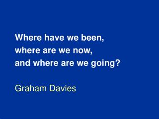 Where have we been, where are we now, and where are we going  Graham Davies