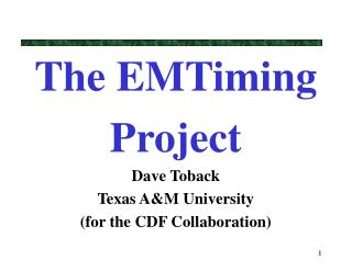 The EMTiming  Project Dave Toback Texas A&M University (for the CDF Collaboration)