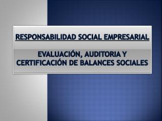 RESPONSABILIDAD SOCIAL EMPRESARIAL EVALUACIÓN, AUDITORIA  y  CERTIFICACIÓN DE BALANCES SOCIALES