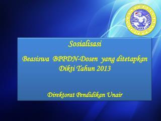 Sosialisasi Beasiswa BPPDN- Dosen yang  di te tapkan Dikti Tahun  2013 Direktorat Pendidikan Unair