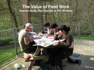 The Value of Field Work Graham Scott, Ray Goulder & Phil Wheeler