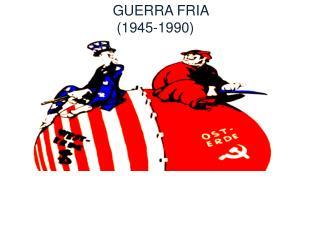 GUERRA FRIA  (1945-1990)