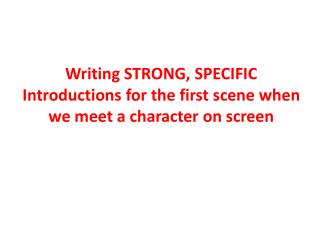 Writing STRONG, SPECIFIC  Introductions for the first scene when we meet a character on screen