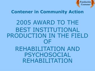 Contener in Community Action 2005 AWARD TO THE  BEST INSTITUTIONAL PRODUCTION IN THE FIELD OF