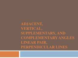 Adjacent,  Vertical,  Supplementary, and Complementary Angles Linear Pair, Perpendicular Lines