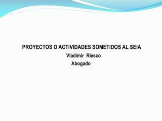 PROYECTOS O ACTIVIDADES SOMETIDOS AL SEIA Vladimir  Riesco Abogado