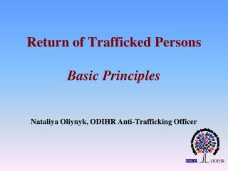 Return of Trafficked Persons Basic Principles Nataliya Oliynyk, ODIHR Anti-Trafficking Officer