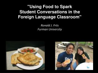 """""""Using Food to Spark  Student Conversations in the  Foreign Language Classroom"""" Ronald J. Friis"""
