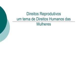 Direitos Reprodutivos um tema de Direitos Humanos das Mulheres