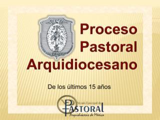 Proceso Pastoral  Arquidiocesano De los últimos 15 años