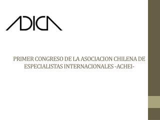 PRIMER CONGRESO DE LA ASOCIACION CHILENA  DE ESPECIALISTAS  INTERNACIONALES -ACHEI-