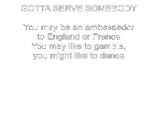 GOTTA SERVE SOMEBODY You may be an ambassador to England or France You may like to gamble,