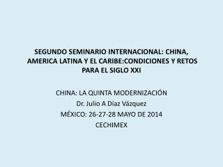 CHINA : LA QUINTA  MODERNIZACIÓN Dr. Julio A Díaz Vázquez MÉXICO: 26-27-28 MAYO DE 2014 CECHIMEX