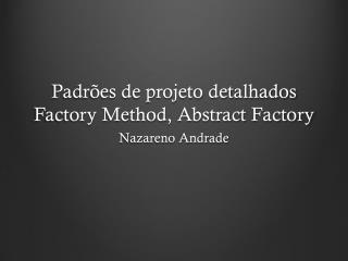 Padr ões de projeto detalhados Factory Method , Abstract  Factory