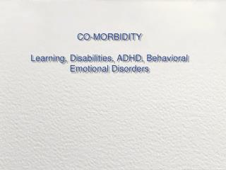 CO-MORBIDITY Learning, Disabilities, ADHD, Behavioral Emotional Disorders