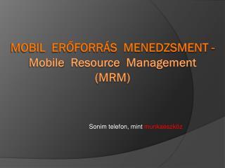 Mobil  erőforrás  menedzsment -  Mobile   Resource   Management ( mRM )
