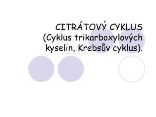 CITRÁTOVÝ CYKLUS  (Cyklus trikarboxylových kyselin, Krebsův cyklus).