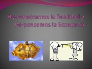 Re-conozcamos la Realidad y Re-pensemos la Economía