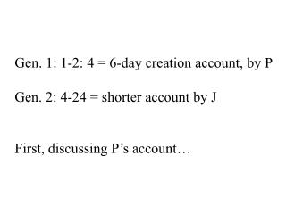Gen. 1: 1-2: 4 = 6-day creation account, by P Gen. 2: 4-24 = shorter account by J