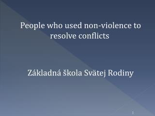 P eople who used non-violence to resolve conflicts Základná škola Svätej Rodiny