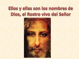 Ellos y ellas son los nombres de Dios, el Rostro vivo del Señor