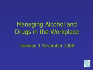 Managing Alcohol and Drugs in the Workplace Tuesday 4 November 2008