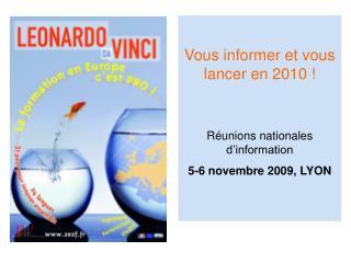Vous informer et vous lancer en 2010 ! Réunions nationales d'information 5-6 novembre 2009, LYON
