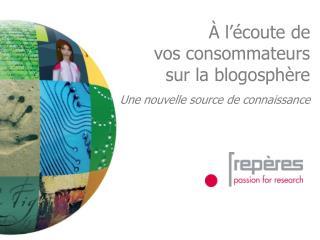 À l'écoute de vos consommateurs sur la blogosphère Une nouvelle source de connaissance