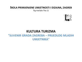 ŠKOLA PRIMIJENJENE UMJETNOSTI I DIZAJNA, ZAGREB Trg maršala Tita 11 KULTURA TURIZMA